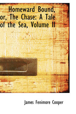 Homeward Bound, Or, the Chase A Tale of the Sea, Volume II by James Fenimore Cooper