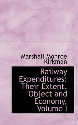 Railway Expenditures Their Extent, Object and Economy, Volume I by Marshall Monroe Kirkman