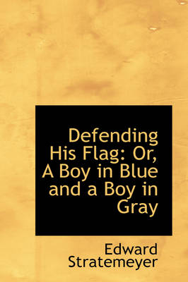 Defending His Flag Or, a Boy in Blue and a Boy in Gray by Edward Stratemeyer