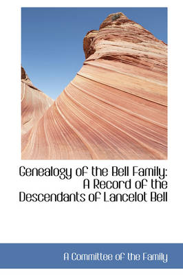 Genealogy of the Bell Family A Record of the Descendants of Lancelot Bell by A Committee of the Family