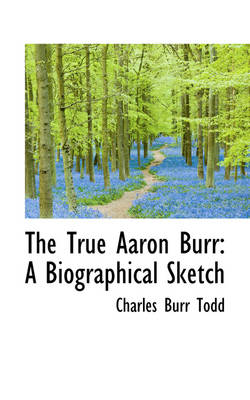The True Aaron Burr A Biographical Sketch by Charles Burr Todd