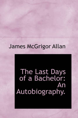 The Last Days of a Bachelor An Autobiography. by James McGrigor Allan