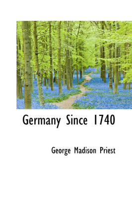 Germany Since 1740 by George Madison Priest