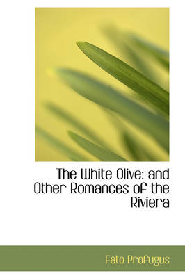 The White Olive And Other Romances of the Riviera by Fato Profugus