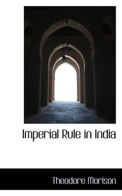 Imperial Rule in India by Theodore Morison