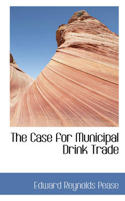 The Case for Municipal Drink Trade by Edward Reynolds Pease