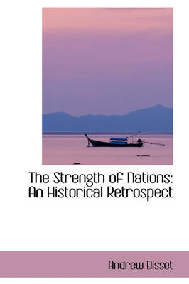 The Strength of Nations An Historical Retrospect by Andrew Bisset