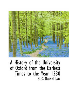 A History of the University of Oxford from the Earliest Times to the Year 1530 by H C Maxwell Lyte
