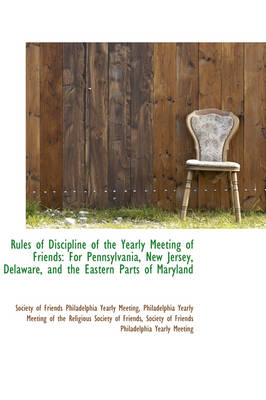 Rules of Discipline of the Yearly Meeting of Friends For Pennsylvania, New Jersey, Delaware, and Th by Society Of Friends Philadelph Meeting