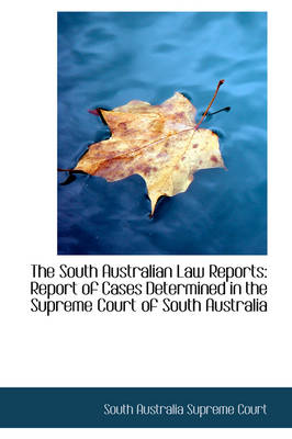 The South Australian Law Reports Report of Cases Determined in the Supreme Court of South Australia by South Australia Supreme Court