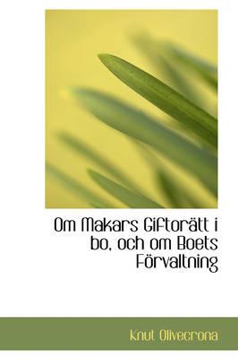 Om Makars Giftor Tt I Bo, Och Om Boets F Rvaltning by Knut Olivecrona