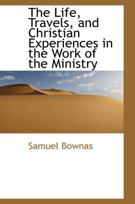 The Life, Travels, and Christian Experiences in the Work of the Ministry by Samuel Bownas