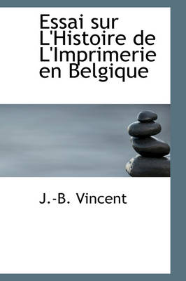 Essai Sur L'Histoire de L'Imprimerie En Belgique by J -B Vincent