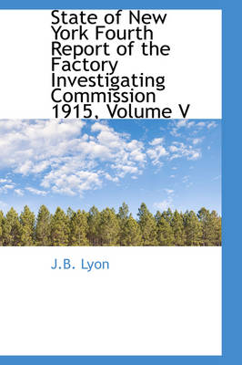 State of New York Fourth Report of the Factory Investigating Commission 1915, Volume V by J B Lyon