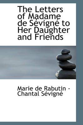 The Letters of Madame de S Vign to Her Daughter and Friends by Marie De Rabutin-Chantal Sevigne