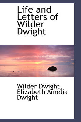 Life and Letters of Wilder Dwight by Wilder Dwight