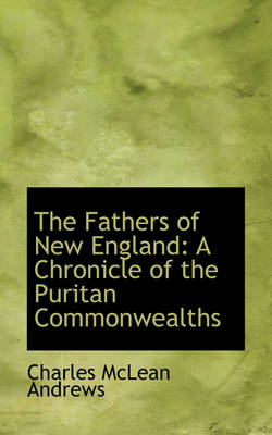 The Fathers of New England A Chronicle of the Puritan Commonwealths by Charles McLean Andrews