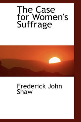 The Case for Women's Suffrage by Frederick John Shaw