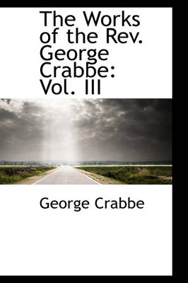 The Works of the REV. George Crabbe Vol. III by George Crabbe