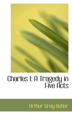 Charles I A Tragedy in Five Acts by Arthur Gray Butler