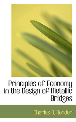 Principles of Economy in the Design of Metallic Bridges by Charles B Bender