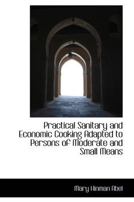 Practical Sanitary and Economic Cooking Adapted to Persons of Moderate and Small Means by Mary Hinman Abel