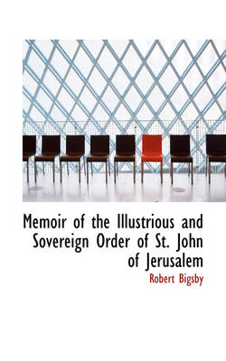 Memoir of the Illustrious and Sovereign Order of St. John of Jerusalem by Robert Bigsby