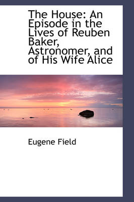 The House An Episode in the Lives of Reuben Baker, Astronomer, and of His Wife Alice by Eugene Field