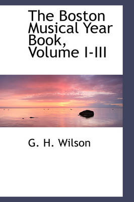 The Boston Musical Year Book, Volume I-III by G H Wilson