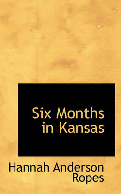 Six Months in Kansas by Hannah Anderson Ropes