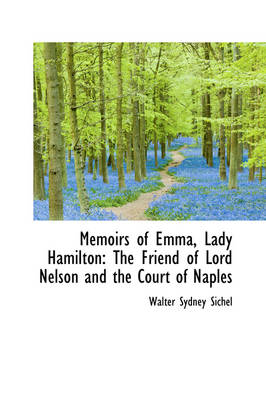Memoirs of Emma, Lady Hamilton The Friend of Lord Nelson and the Court of Naples by Walter Sydney Sichel