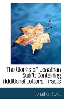 The Works of Jonathan Swift Containing Additional Letters, Tracts by Jonathan Swift