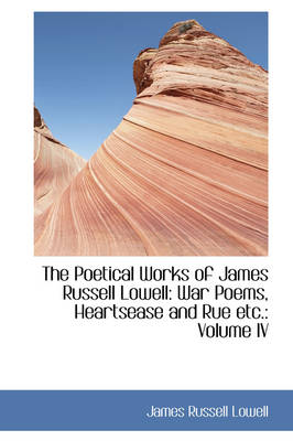 The Poetical Works of James Russell Lowell War Poems, Heartsease and Rue Etc.: Volume IV by James Russell Lowell