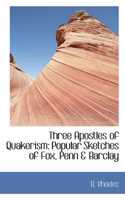 Three Apostles of Quakerism Popular Sketches of Fox, Penn & Barclay by B (Formerly Team Co-ordinator for Construction Crafts at Guildford College of Further and Higher Education.) Rhodes