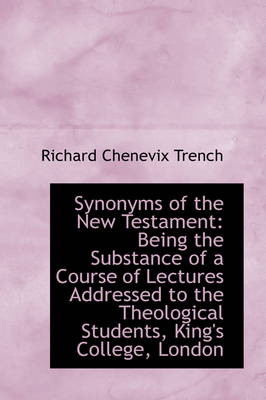 Synonyms of the New Testament Being the Substance of a Course of Lectures Addressed to the Theologi by Richard Chenevix Trench