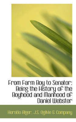 From Farm Boy to Senator Being the History of the Boyhood and Manhood of Daniel Webster by Horatio Alger
