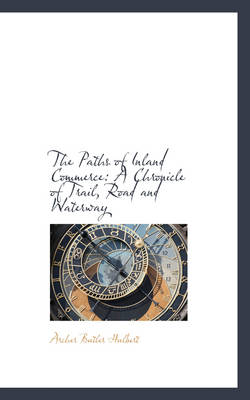 The Paths of Inland Commerce A Chronicle of Trail, Road and Waterway by Archer Butler Hulbert