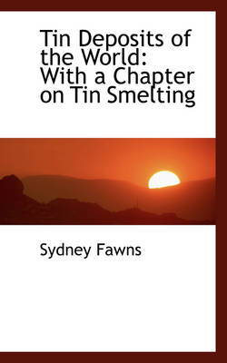 Tin Deposits of the World With a Chapter on Tin Smelting by Sydney Fawns