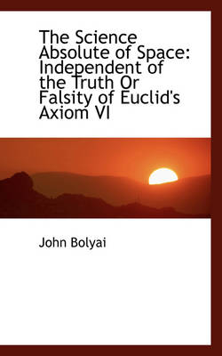 The Science Absolute of Space Independent of the Truth or Falsity of Euclid's Axiom VI by John Bolyai