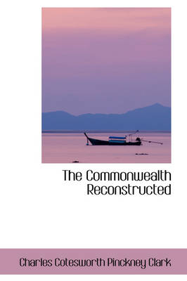 The Commonwealth Reconstructed by Charles Cotesworth Pinckney Clark