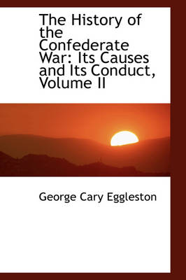 The History of the Confederate War Its Causes and Its Conduct, Volume II by George Cary Eggleston