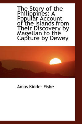 The Story of the Philippines A Popular Account of the Islands from Their Discovery by Magellan to T by Amos Kidder Fiske