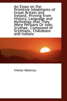 An Essay on the Primitive Inhabitants of Great Britain and Ireland, Proving from History, Language a by Charles Vallancey