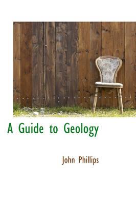 A Guide to Geology by John (Emeritus Professor London Metropolitan University) Phillips