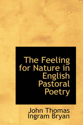 The Feeling for Nature in English Pastoral Poetry by John Thomas Ingram Bryan