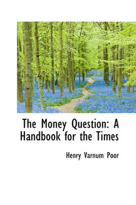 The Money Question A Handbook for the Times by Henry Varnum Poor
