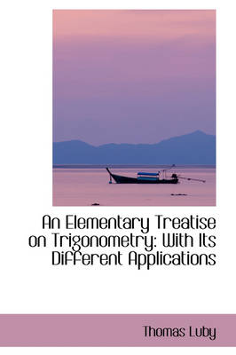 An Elementary Treatise on Trigonometry With Its Different Applications by Thomas Luby