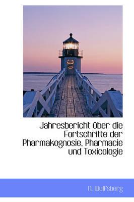Jahresuber Icht Uber Die Fortschritte Der Pharmakognosie, Pharmacie Und Toxicologie by N Wulfsberg