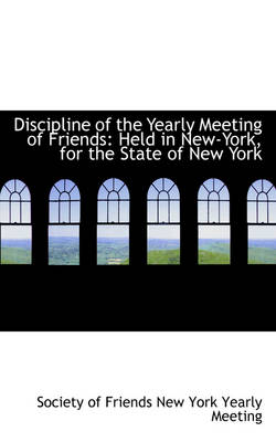 Discipline of the Yearly Meeting of Friends Held in New-York, for the State of New York by So Of Friends New York Yearly Meeting