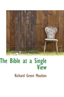 The Bible at a Single View by Richard Green Moulton